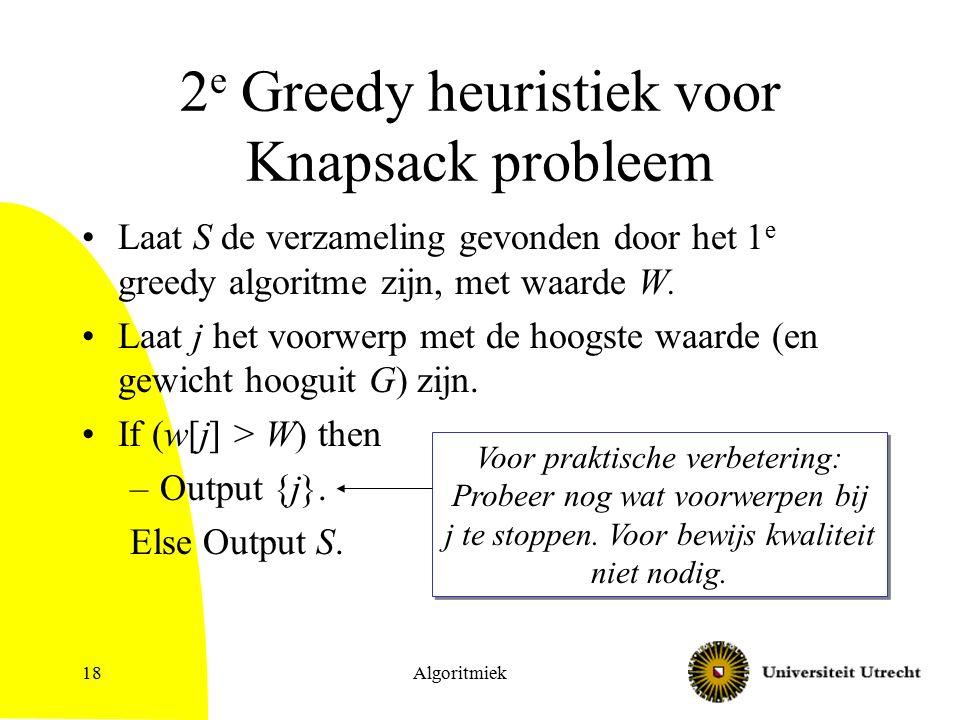 Algoritmiek18 2 e Greedy heuristiek voor Knapsack probleem Laat S de verzameling gevonden door het 1 e greedy algoritme zijn, met waarde W. Laat j het