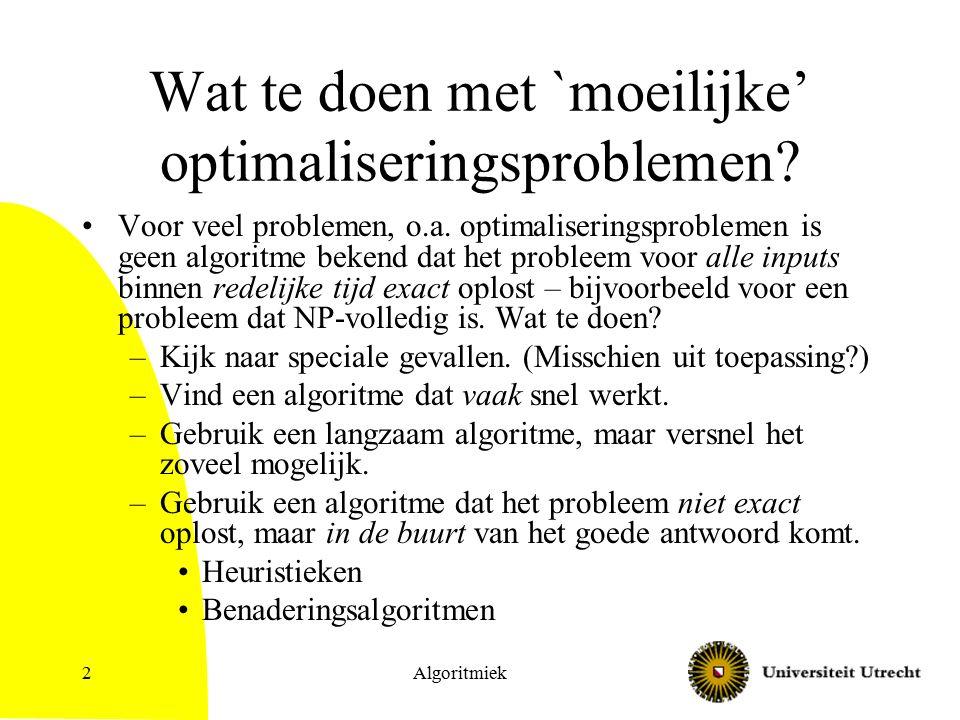 2 Wat te doen met `moeilijke' optimaliseringsproblemen? Voor veel problemen, o.a. optimaliseringsproblemen is geen algoritme bekend dat het probleem v