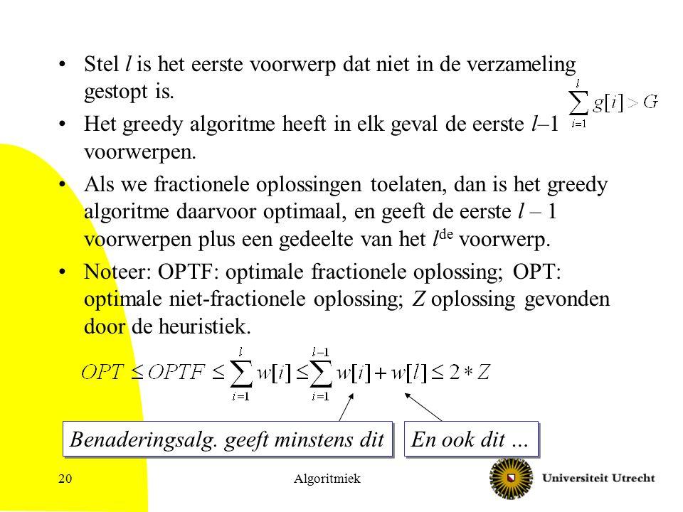 Algoritmiek20 Stel l is het eerste voorwerp dat niet in de verzameling gestopt is. Het greedy algoritme heeft in elk geval de eerste l–1 voorwerpen. A
