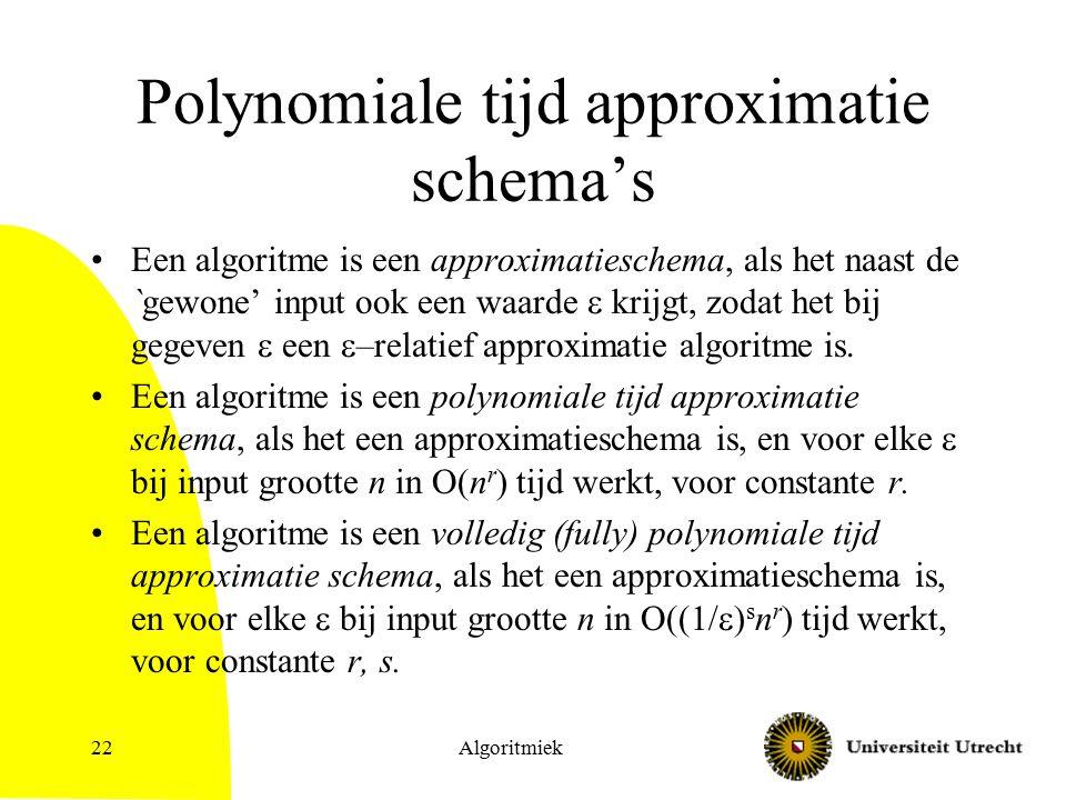Algoritmiek22 Polynomiale tijd approximatie schema's Een algoritme is een approximatieschema, als het naast de `gewone' input ook een waarde  krijgt,