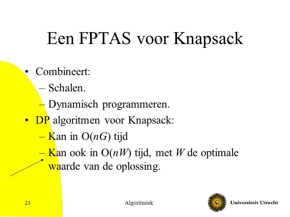 Algoritmiek23 Een FPTAS voor Knapsack Combineert: –Schalen. –Dynamisch programmeren. DP algoritmen voor Knapsack: –Kan in O(nG) tijd –Kan ook in O(nW)