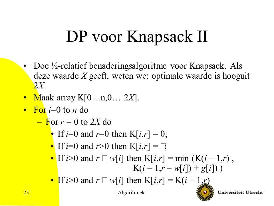 Algoritmiek25 DP voor Knapsack II Doe ½-relatief benaderingsalgoritme voor Knapsack. Als deze waarde X geeft, weten we: optimale waarde is hooguit 2X.