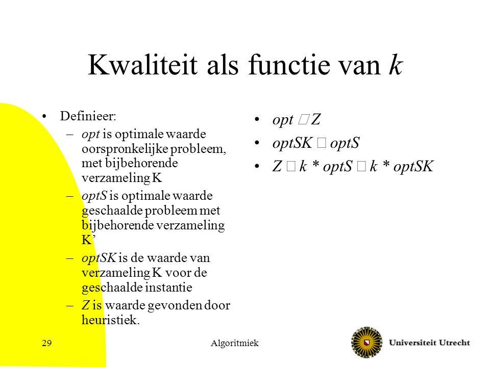Algoritmiek29 Kwaliteit als functie van k Definieer: –opt is optimale waarde oorspronkelijke probleem, met bijbehorende verzameling K –optS is optimal