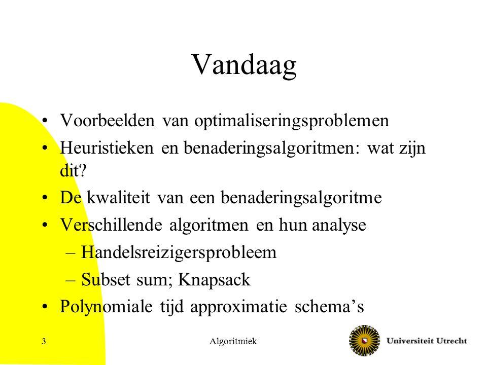 Algoritmiek3 Vandaag Voorbeelden van optimaliseringsproblemen Heuristieken en benaderingsalgoritmen: wat zijn dit? De kwaliteit van een benaderingsalg