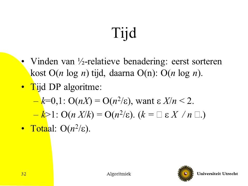 Algoritmiek32 Tijd Vinden van ½-relatieve benadering: eerst sorteren kost O(n log n) tijd, daarna O(n): O(n log n). Tijd DP algoritme: –k=0,1: O(nX) =