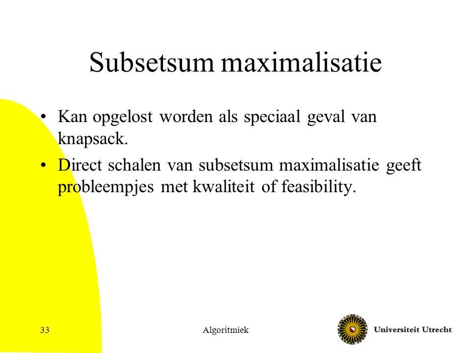 Algoritmiek33 Subsetsum maximalisatie Kan opgelost worden als speciaal geval van knapsack. Direct schalen van subsetsum maximalisatie geeft probleempj