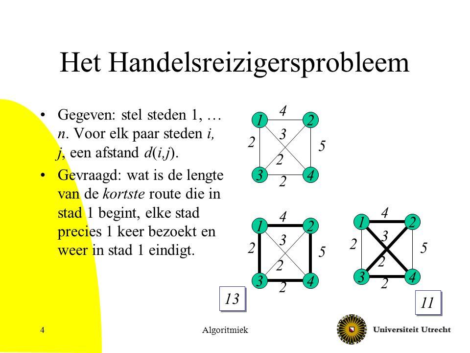 Algoritmiek4 Het Handelsreizigersprobleem Gegeven: stel steden 1, … n. Voor elk paar steden i, j, een afstand d(i,j). Gevraagd: wat is de lengte van d