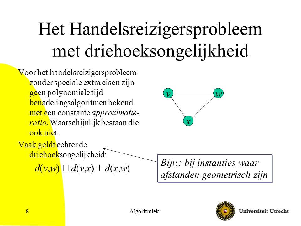 Algoritmiek9 Een benaderingsalgoritme voor het Handelsreizigersprobleem met driehoeksongelijkheid Maak een minimum opspannende boom T.
