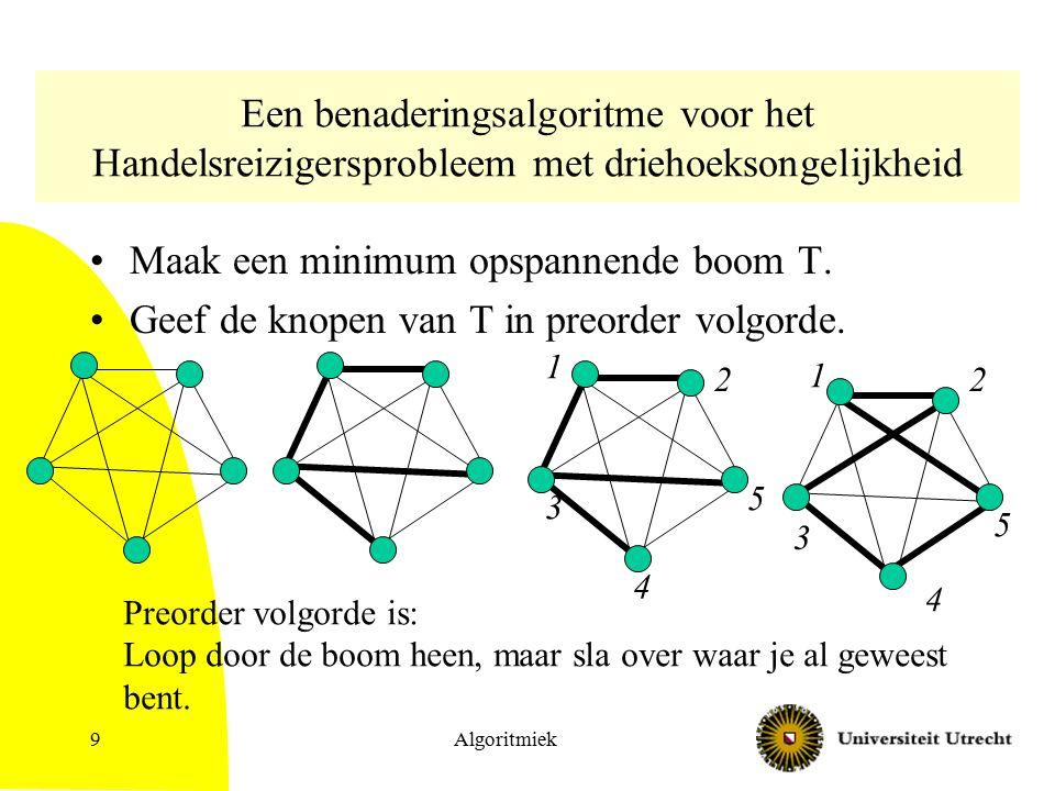 Algoritmiek10 Analyse Schrijf: –OPT: lengte optimale tour –OPT – e: lengte optimale tour met 1 kant weggelaten –wT: totale gewicht kanten op T –R: lengte tour van algoritme wT  OPT – e  OPT R  2 wT.