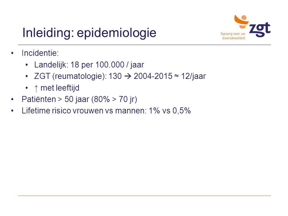 Incidentie: Landelijk: 18 per 100.000 / jaar ZGT (reumatologie): 130  2004-2015 ≈ 12/jaar ↑ met leeftijd Patiënten > 50 jaar (80% > 70 jr) Lifetime r