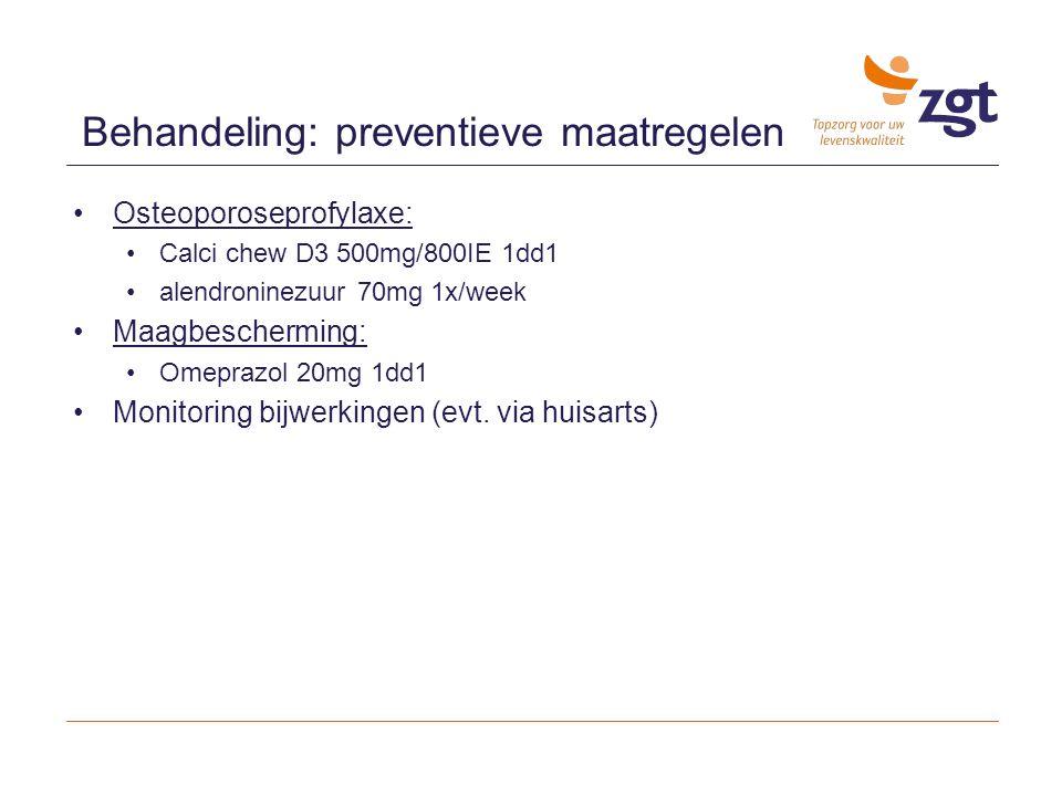 Osteoporoseprofylaxe: Calci chew D3 500mg/800IE 1dd1 alendroninezuur 70mg 1x/week Maagbescherming: Omeprazol 20mg 1dd1 Monitoring bijwerkingen (evt. v