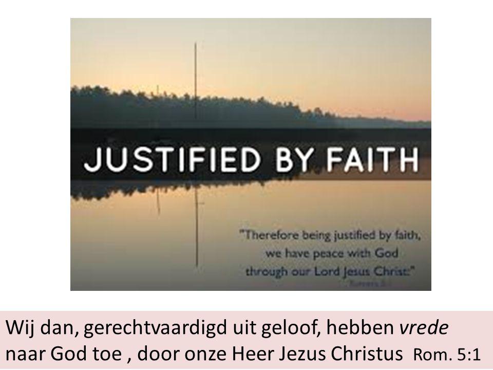 Wij dan, gerechtvaardigd uit geloof, hebben vrede naar God toe, door onze Heer Jezus Christus Rom.