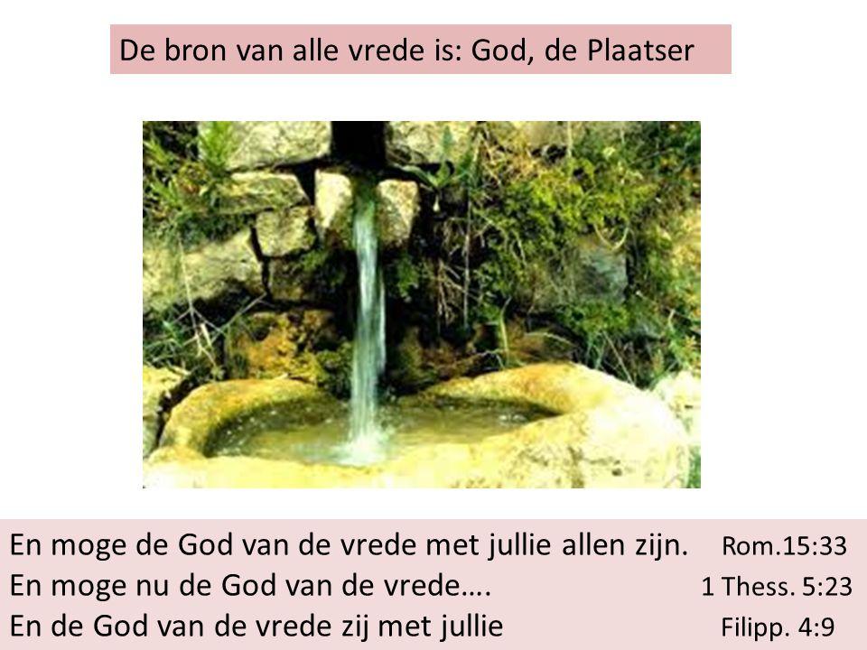 De bron van alle vrede is: God, de Plaatser En moge de God van de vrede met jullie allen zijn.