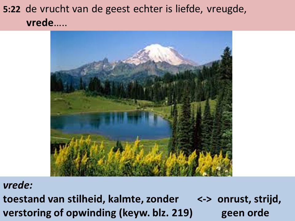 5:22 de vrucht van de geest echter is liefde, vreugde, vrede….. vrede: toestand van stilheid, kalmte, zonder onrust, strijd, verstoring of opwinding (