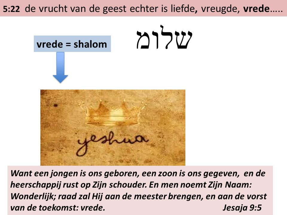 5:22 de vrucht van de geest echter is liefde, vreugde, vrede….. vrede = shalom שלומ Want een jongen is ons geboren, een zoon is ons gegeven, en de hee