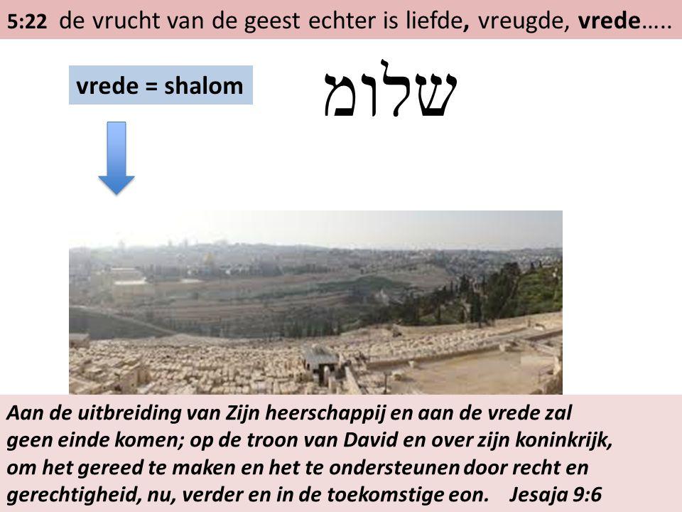 5:22 de vrucht van de geest echter is liefde, vreugde, vrede….. vrede = shalom שלומ Aan de uitbreiding van Zijn heerschappij en aan de vrede zal geen