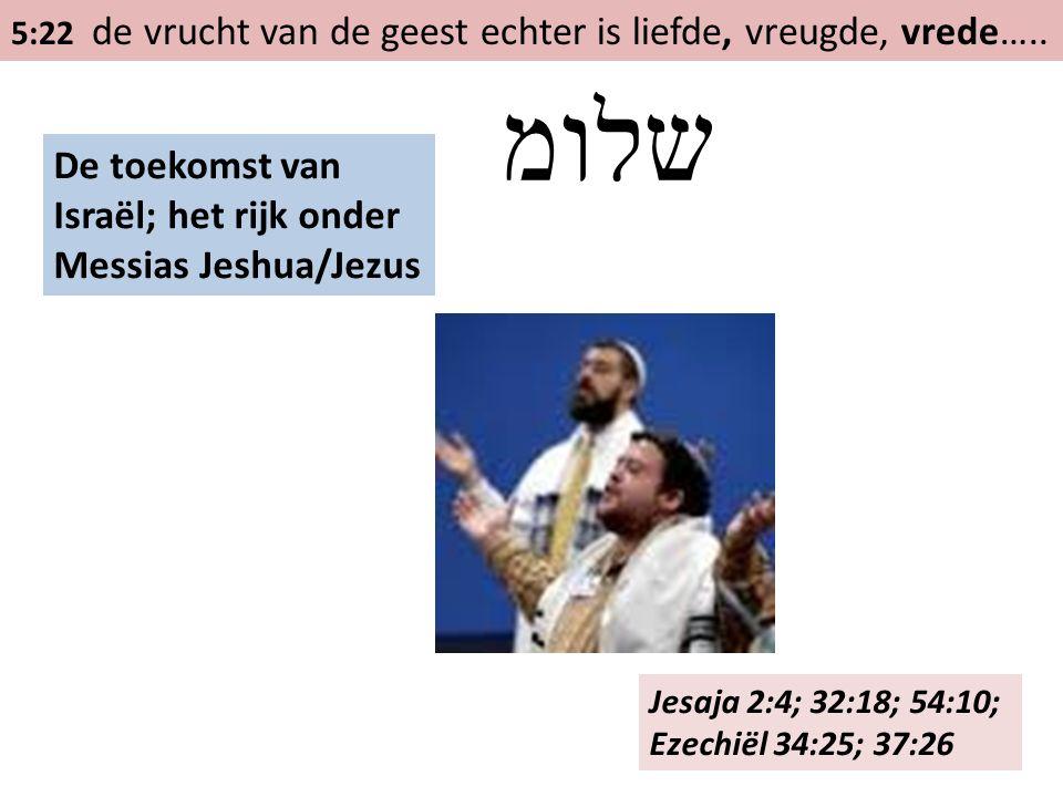 5:22 de vrucht van de geest echter is liefde, vreugde, vrede….. De toekomst van Israël; het rijk onder Messias Jeshua/Jezus שלומ Jesaja 2:4; 32:18; 54