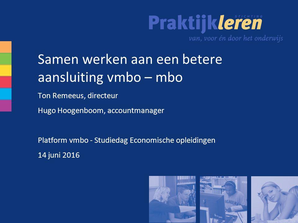 Samen werken aan een betere aansluiting vmbo – mbo Ton Remeeus, directeur Hugo Hoogenboom, accountmanager Platform vmbo - Studiedag Economische opleidingen 14 juni 2016