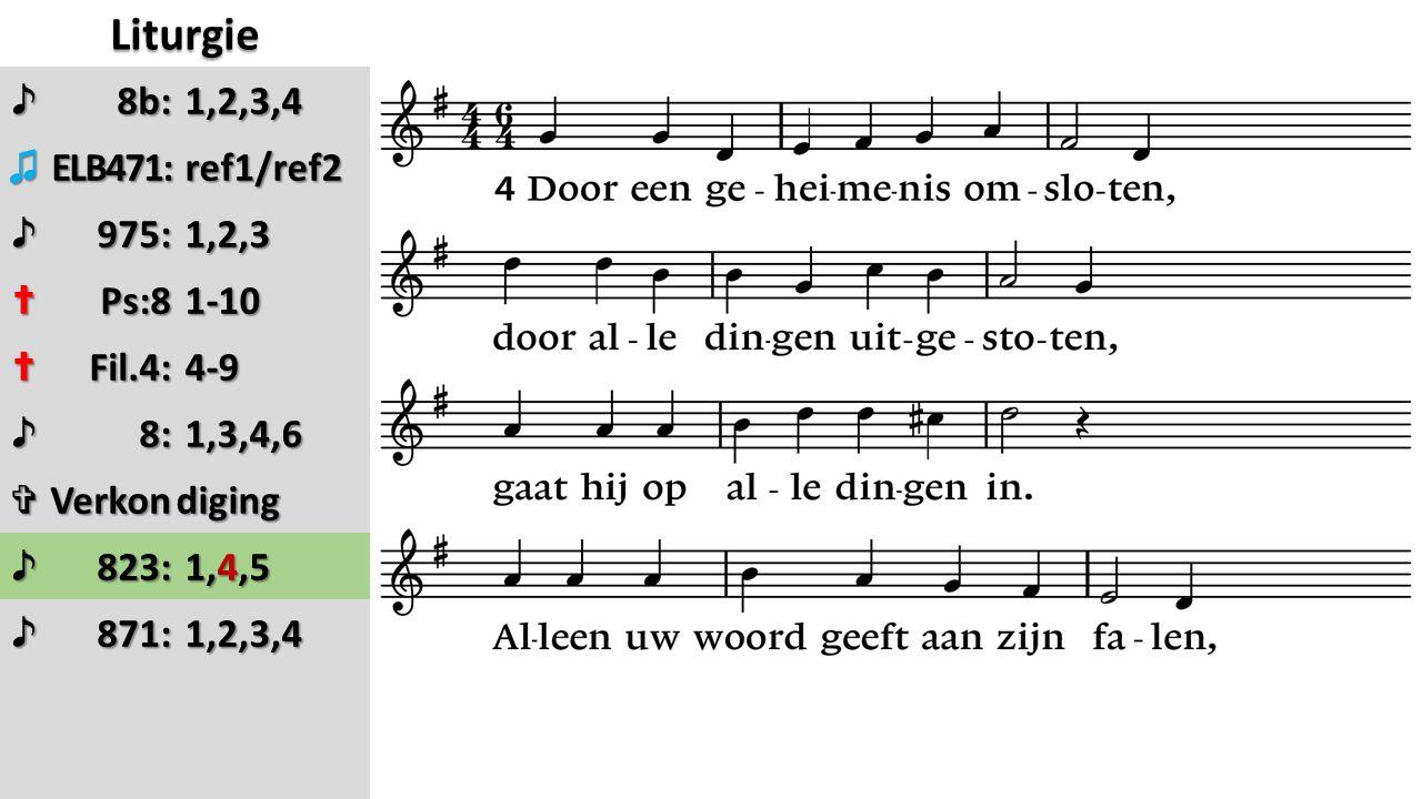 Liturgie ♪8b: ♫ELB471: ref1/ref2 ref1/ref2 ♪975: 1,2,3 1,2,3 ✝Ps:8 1-10 1-10 ✝Fil.4: 4-9 4-9 ♪8: 1,3,4,6 1,3,4,6 ✞Verkondiging ♪823: 1,4,5 1,4,5 ♪871: