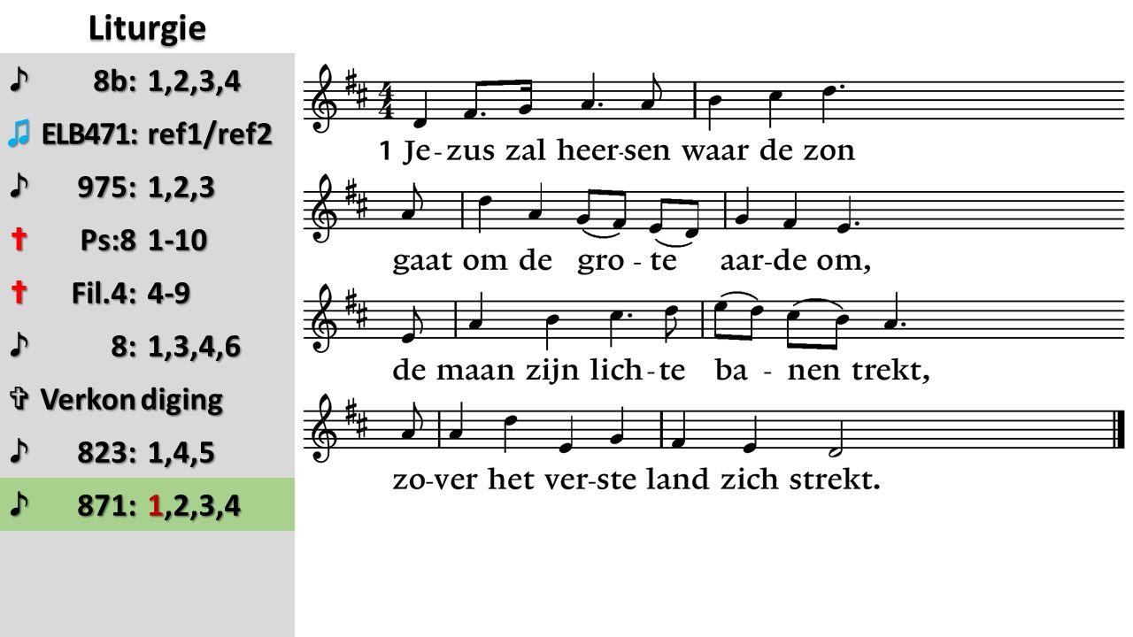 Liturgie ♪8b: 1,2,3,4 1,2,3,4 ♫ELB471: ref1/ref2 ref1/ref2 ♪975: 1,2,3 1,2,3 ✝Ps:8 1-10 1-10 ✝Fil.4: 4-9 4-9 ♪8: 1,3,4,6 1,3,4,6 ✞Verkondiging ♪823: 1