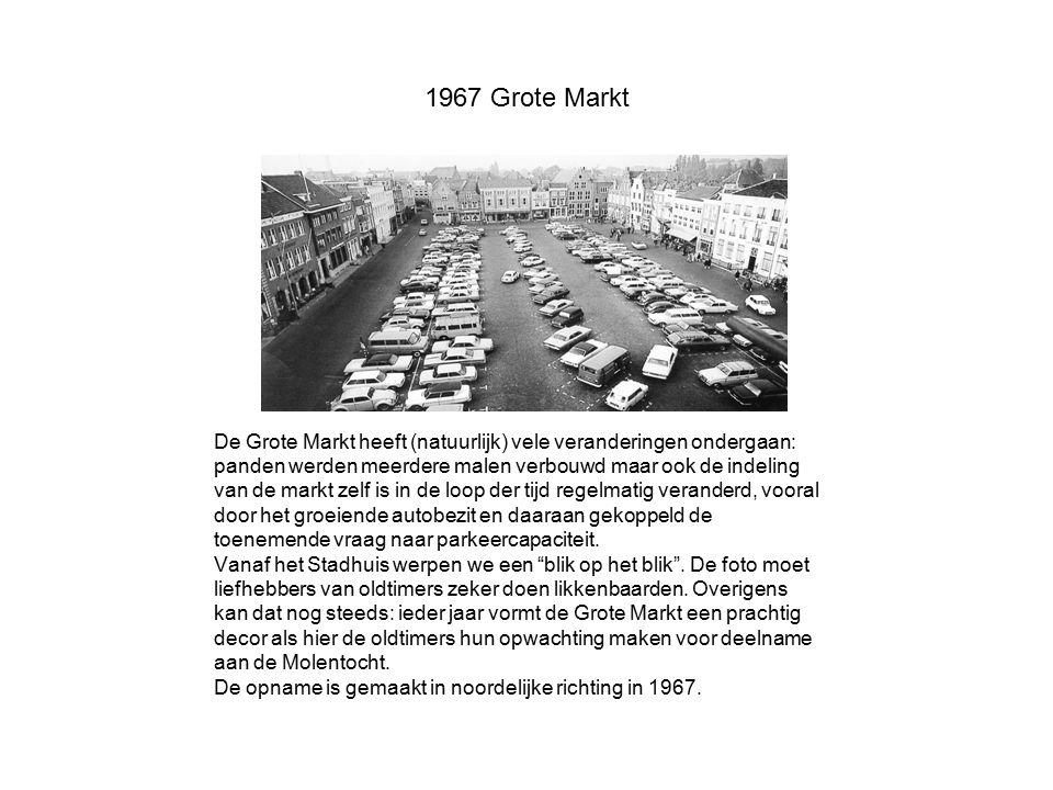 1967 Grote Markt De Grote Markt heeft (natuurlijk) vele veranderingen ondergaan: panden werden meerdere malen verbouwd maar ook de indeling van de mar