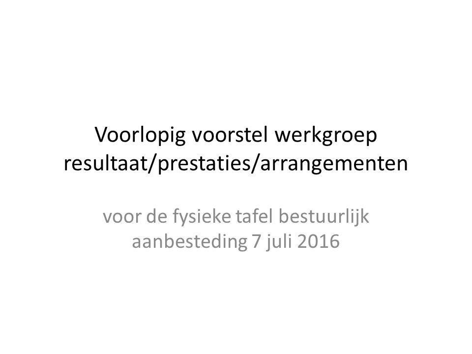 Voorlopig voorstel werkgroep resultaat/prestaties/arrangementen voor de fysieke tafel bestuurlijk aanbesteding 7 juli 2016