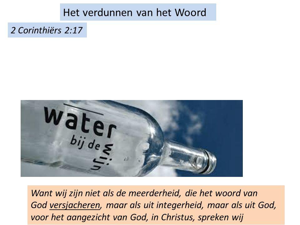 Het verdunnen van het Woord Want wij zijn niet als de meerderheid, die het woord van God versjacheren, maar als uit integerheid, maar als uit God, voor het aangezicht van God, in Christus, spreken wij 2 Corinthiërs 2:17