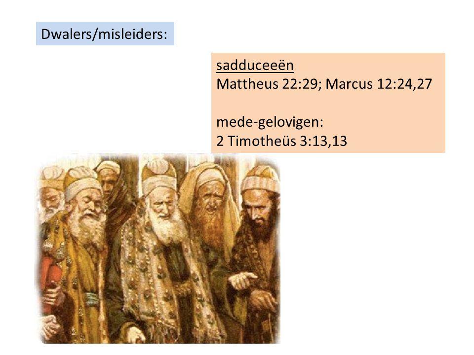 Dwalers/misleiders: sadduceeën Mattheus 22:29; Marcus 12:24,27 mede-gelovigen: 2 Timotheüs 3:13,13
