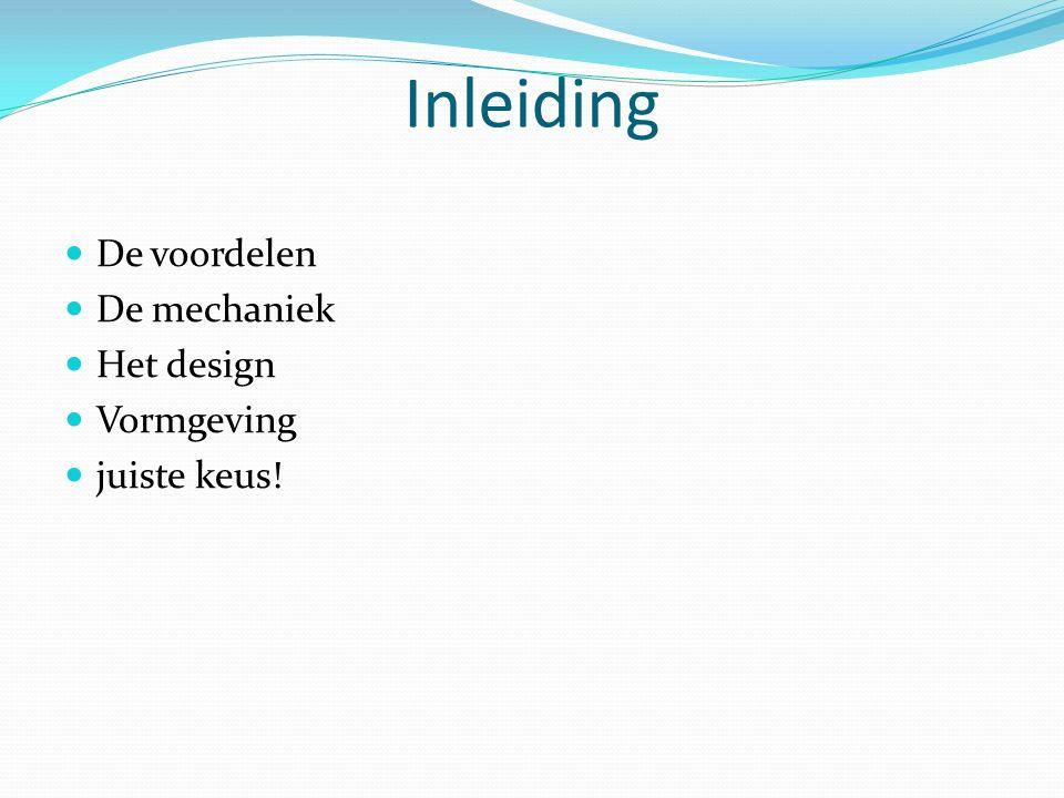 Inleiding De voordelen De mechaniek Het design Vormgeving juiste keus!