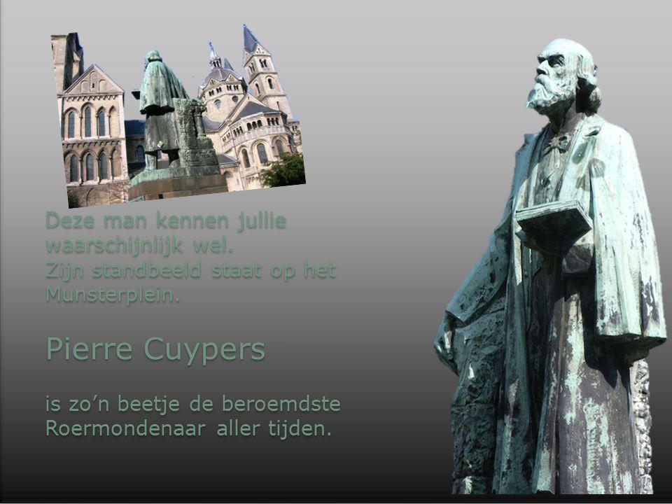 Deze man kennen jullie waarschijnlijk wel. Zijn standbeeld staat op het Munsterplein. Pierre Cuypers is zo'n beetje de beroemdste Roermondenaar aller