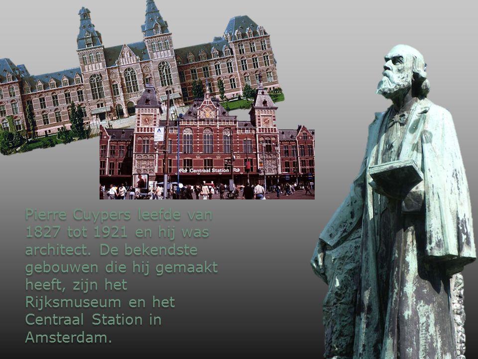 Pierre Cuypers leefde van 1827 tot 1921 en hij was architect. De bekendste gebouwen die hij gemaakt heeft, zijn het Rijksmuseum en het Centraal Statio