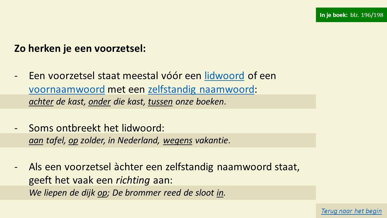 Zo herken je een voorzetsel: -Een voorzetsel staat meestal vóór een lidwoord of een voornaamwoord met een zelfstandig naamwoord: achter de kast, onder die kast, tussen onze boeken.lidwoord voornaamwoordzelfstandig naamwoord -Soms ontbreekt het lidwoord: aan tafel, op zolder, in Nederland, wegens vakantie.