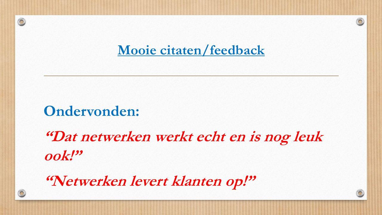"""Mooie citaten/feedback Ondervonden: """"Dat netwerken werkt echt en is nog leuk ook!"""" """"Netwerken levert klanten op!"""""""