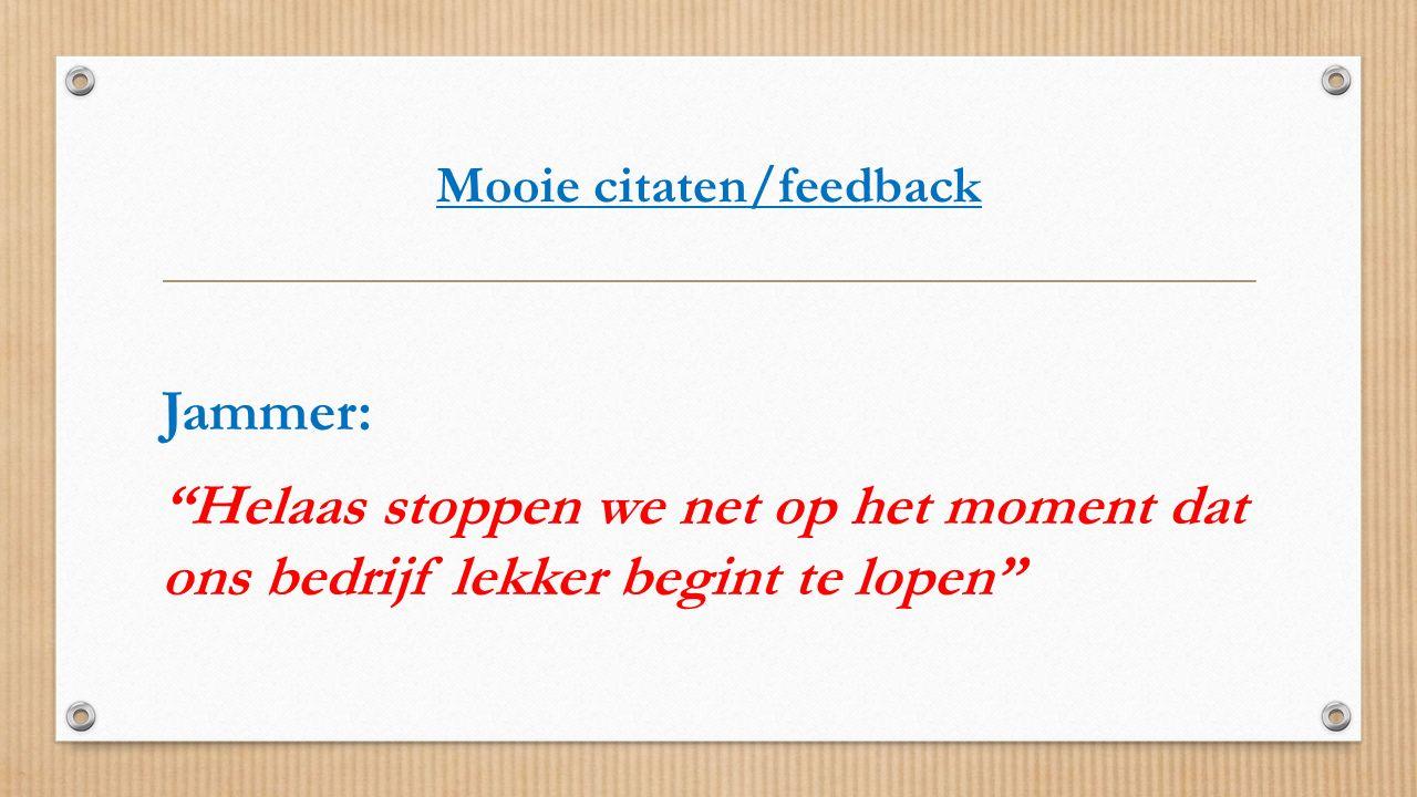 """Mooie citaten/feedback Jammer: """"Helaas stoppen we net op het moment dat ons bedrijf lekker begint te lopen"""""""