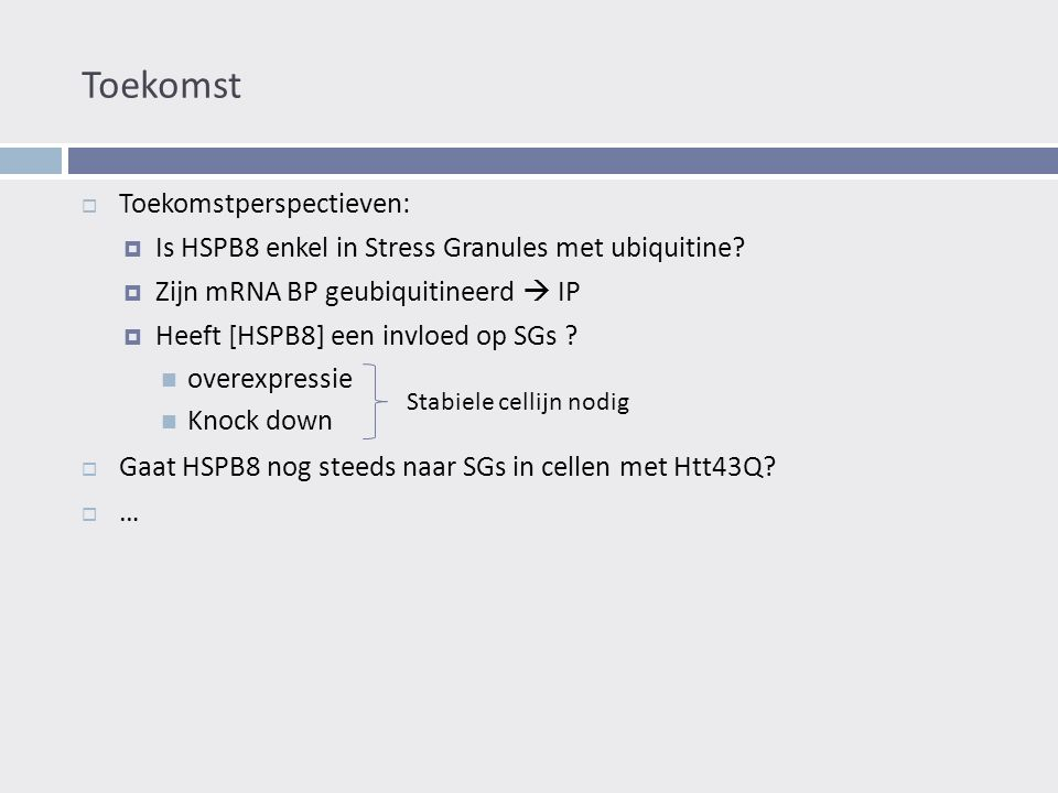 Toekomst  Toekomstperspectieven:  Is HSPB8 enkel in Stress Granules met ubiquitine.