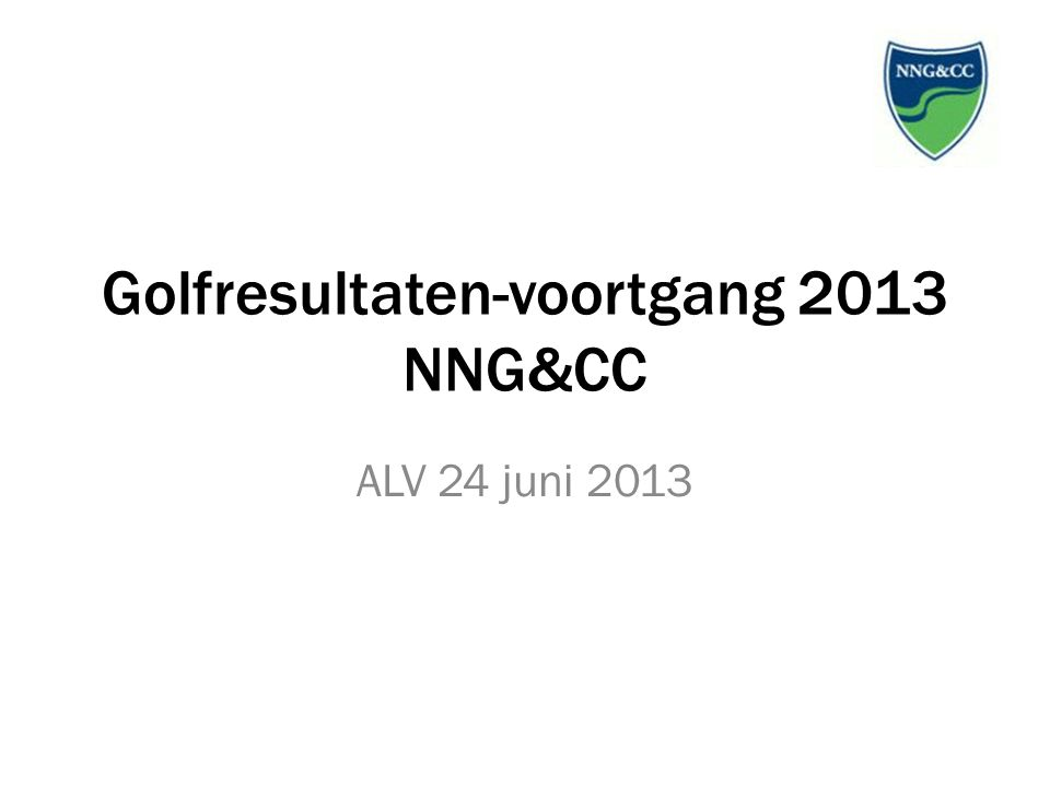 Golfresultaten-voortgang 2013 NNG&CC ALV 24 juni 2013