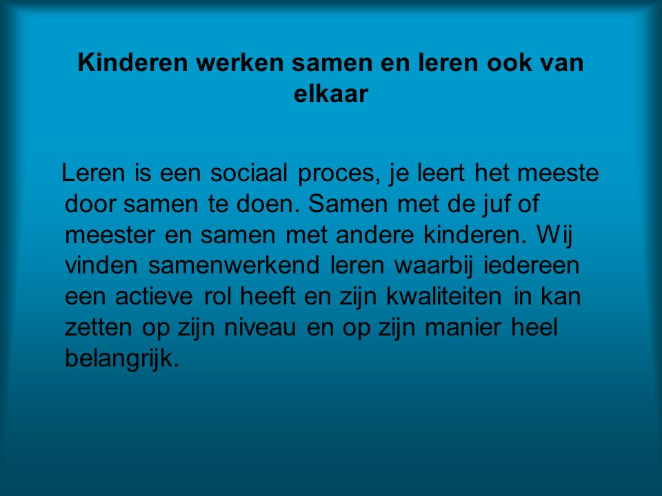 Kinderen werken samen en leren ook van elkaar Leren is een sociaal proces, je leert het meeste door samen te doen.
