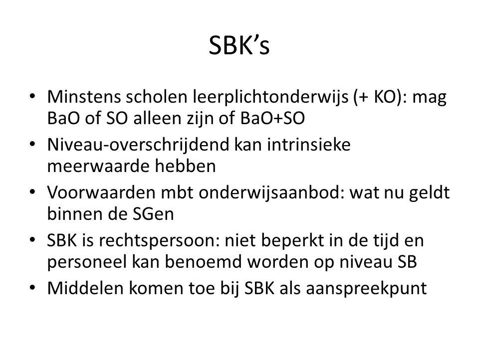 SBK's Minstens scholen leerplichtonderwijs (+ KO): mag BaO of SO alleen zijn of BaO+SO Niveau-overschrijdend kan intrinsieke meerwaarde hebben Voorwaarden mbt onderwijsaanbod: wat nu geldt binnen de SGen SBK is rechtspersoon: niet beperkt in de tijd en personeel kan benoemd worden op niveau SB Middelen komen toe bij SBK als aanspreekpunt