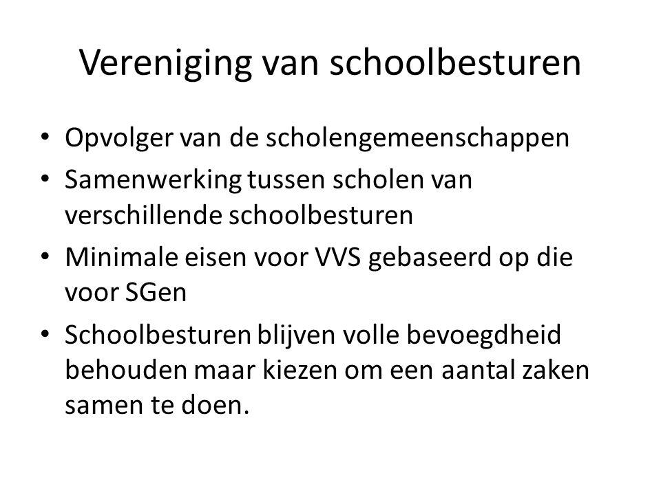 Vereniging van schoolbesturen Opvolger van de scholengemeenschappen Samenwerking tussen scholen van verschillende schoolbesturen Minimale eisen voor VVS gebaseerd op die voor SGen Schoolbesturen blijven volle bevoegdheid behouden maar kiezen om een aantal zaken samen te doen.