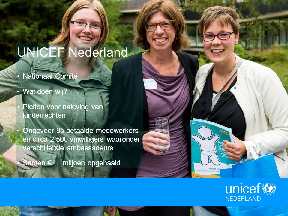 . UNICEF Nederland Nationaal Comité Wat doen wij? Pleiten voor naleving van kinderrechten Ongeveer 95 betaalde medewerkers en circa 2.500 vrijwilliger