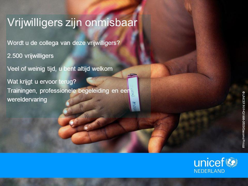 © UNICEF/NYHQ1998-0503/Giacomo Pirozzi Vrijwilligers zijn onmisbaar Wordt u de collega van deze vrijwilligers? 2.500 vrijwilligers Veel of weinig tijd