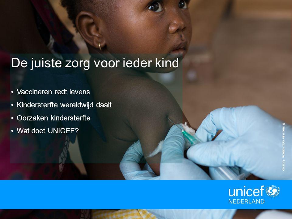© UNICEF/NYHQ2011-0808/Jan Grarup De juiste zorg voor ieder kind Vaccineren redt levens Kindersterfte wereldwijd daalt Oorzaken kindersterfte Wat doet