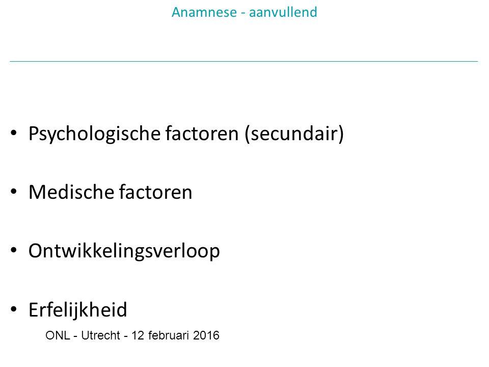 Psychologische factoren (secundair) Medische factoren Ontwikkelingsverloop Erfelijkheid Anamnese - aanvullend ONL - Utrecht - 12 februari 2016