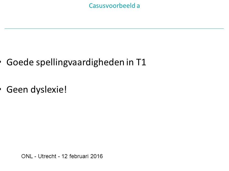 Goede spellingvaardigheden in T1 Geen dyslexie! Casusvoorbeeld a ONL - Utrecht - 12 februari 2016