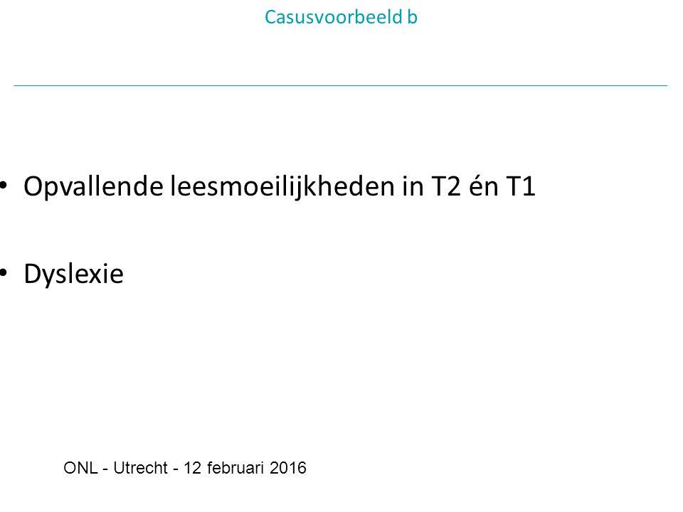 Opvallende leesmoeilijkheden in T2 én T1 Dyslexie Casusvoorbeeld b ONL - Utrecht - 12 februari 2016