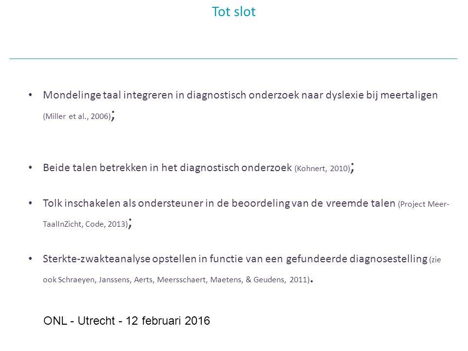 Tot slot Mondelinge taal integreren in diagnostisch onderzoek naar dyslexie bij meertaligen (Miller et al., 2006) ; Beide talen betrekken in het diagnostisch onderzoek (Kohnert, 2010) ; Tolk inschakelen als ondersteuner in de beoordeling van de vreemde talen (Project Meer- TaalInZicht, Code, 2013) ; Sterkte-zwakteanalyse opstellen in functie van een gefundeerde diagnosestelling (zie ook Schraeyen, Janssens, Aerts, Meersschaert, Maetens, & Geudens, 2011).