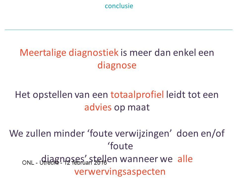 conclusie Meertalige diagnostiek is meer dan enkel een diagnose Het opstellen van een totaalprofiel leidt tot een advies op maat We zullen minder 'foute verwijzingen' doen en/of 'foute diagnoses' stellen wanneer we alle verwervingsaspecten in rekening brengen en wanneer we elk kind beschouwen als een individueel kind ONL - Utrecht - 12 februari 2016