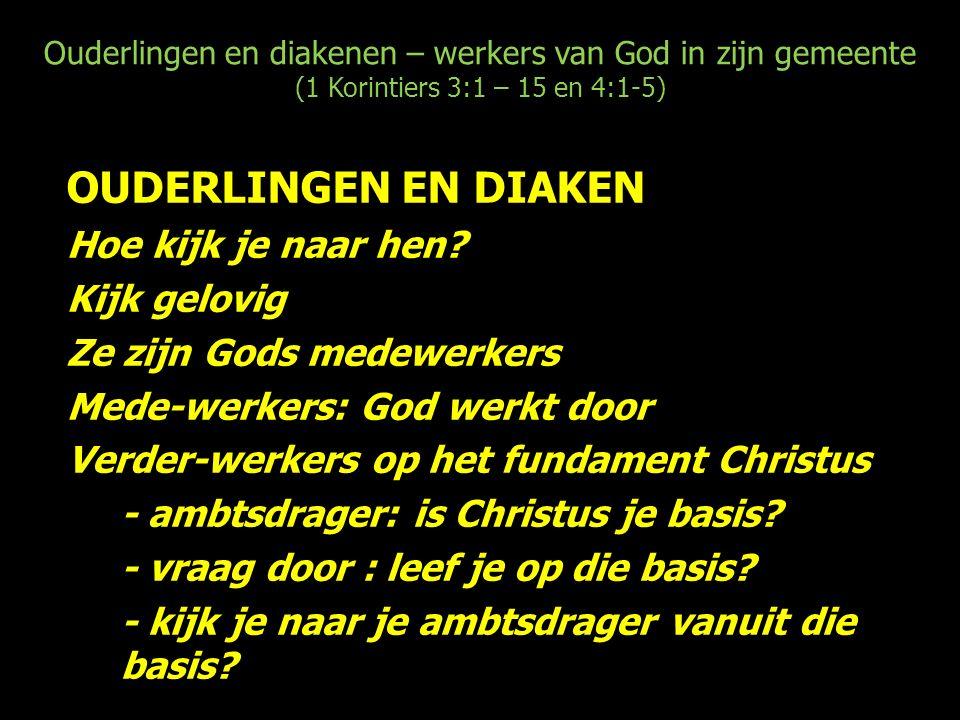Ouderlingen en diakenen – werkers van God in zijn gemeente (1 Korintiers 3:1 – 15 en 4:1-5) OUDERLINGEN EN DIAKEN Hoe kijk je naar hen.