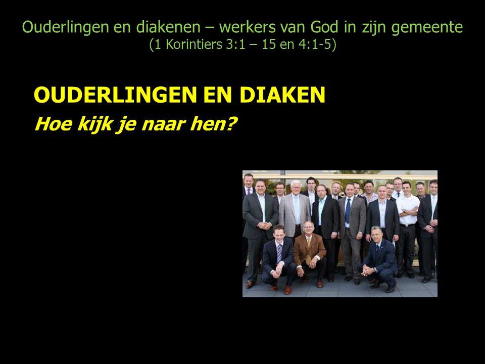 Ouderlingen en diakenen – werkers van God in zijn gemeente (1 Korintiers 3:1 – 15 en 4:1-5) OUDERLINGEN EN DIAKEN Hoe kijk je naar hen