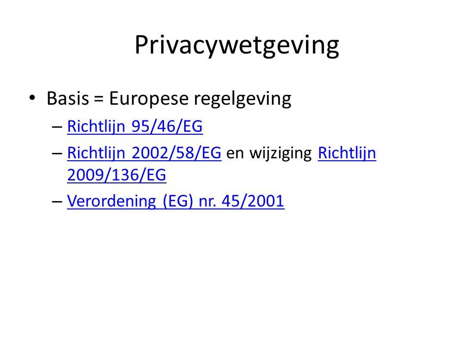 Privacywetgeving Basis = Europese regelgeving – Richtlijn 95/46/EG Richtlijn 95/46/EG – Richtlijn 2002/58/EG en wijziging Richtlijn 2009/136/EG Richtlijn 2002/58/EGRichtlijn 2009/136/EG – Verordening (EG) nr.